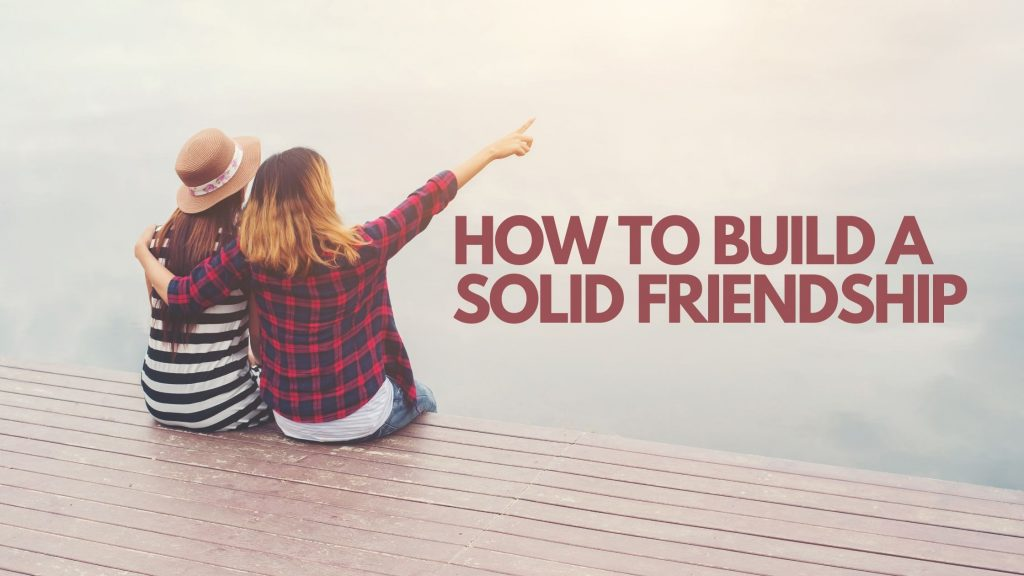 How to build a solid friendship